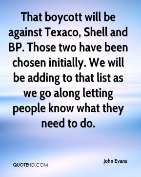 That boycott will be against Texaco, Shell and BP. Those two have been chosen initially. We will be adding to that list as we go along letting people know what they need to do.
