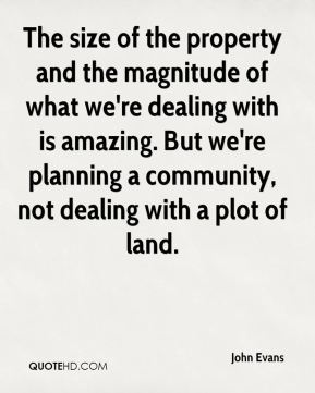 The size of the property and the magnitude of what we're dealing with is amazing. But we're planning a community, not dealing with a plot of land.