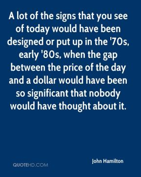 John Hamilton  - A lot of the signs that you see of today would have been designed or put up in the '70s, early '80s, when the gap between the price of the day and a dollar would have been so significant that nobody would have thought about it.