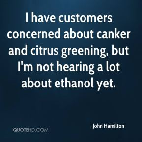 John Hamilton  - I have customers concerned about canker and citrus greening, but I'm not hearing a lot about ethanol yet.