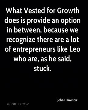 John Hamilton  - What Vested for Growth does is provide an option in between, because we recognize there are a lot of entrepreneurs like Leo who are, as he said, stuck.