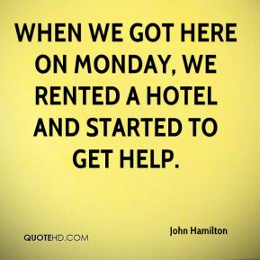 John Hamilton  - When we got here on Monday, we rented a hotel and started to get help.