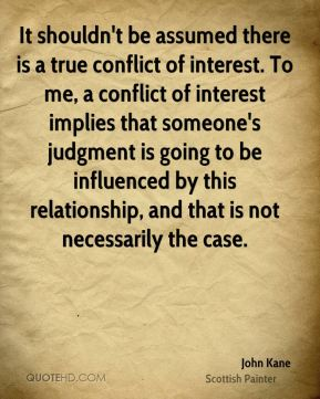 John Kane  - It shouldn't be assumed there is a true conflict of interest. To me, a conflict of interest implies that someone's judgment is going to be influenced by this relationship, and that is not necessarily the case.