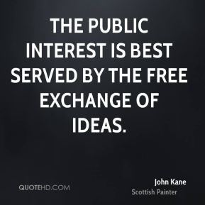 John Kane  - The public interest is best served by the free exchange of ideas.