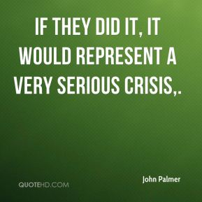John Palmer  - If they did it, it would represent a very serious crisis.