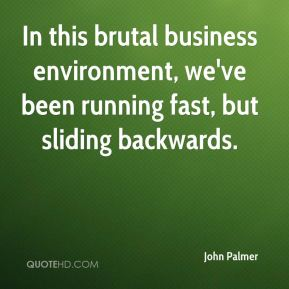 John Palmer  - In this brutal business environment, we've been running fast, but sliding backwards.