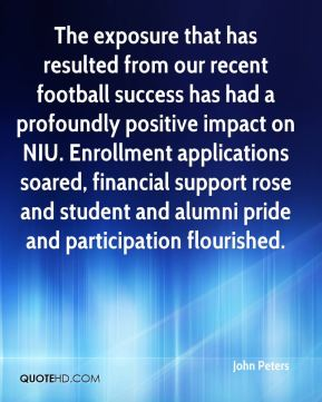 John Peters  - The exposure that has resulted from our recent football success has had a profoundly positive impact on NIU. Enrollment applications soared, financial support rose and student and alumni pride and participation flourished.