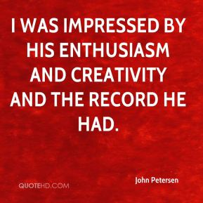 I was impressed by his enthusiasm and creativity and the record he had.