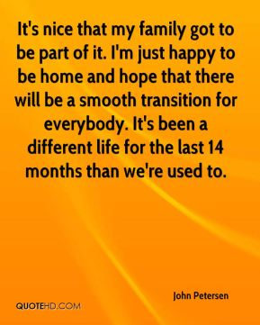 John Petersen  - It's nice that my family got to be part of it. I'm just happy to be home and hope that there will be a smooth transition for everybody. It's been a different life for the last 14 months than we're used to.