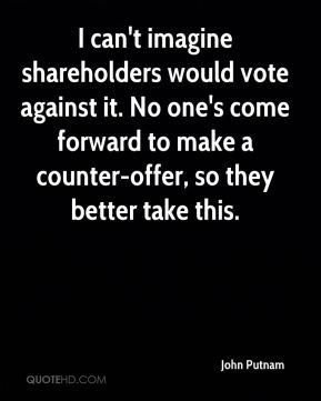 John Putnam  - I can't imagine shareholders would vote against it. No one's come forward to make a counter-offer, so they better take this.