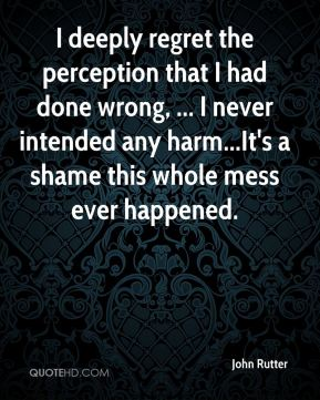 I deeply regret the perception that I had done wrong, ... I never intended any harm...It's a shame this whole mess ever happened.