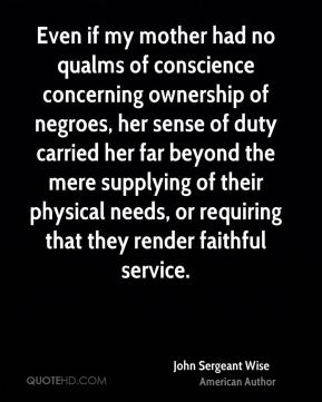 Even if my mother had no qualms of conscience concerning ownership of negroes, her sense of duty carried her far beyond the mere supplying of their physical needs, or requiring that they render faithful service.