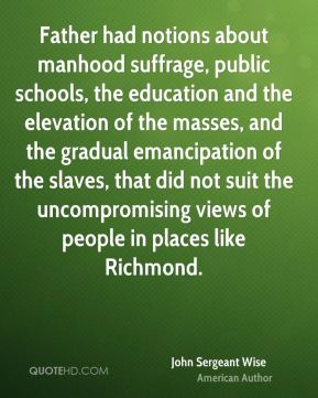 John Sergeant Wise - Father had notions about manhood suffrage, public schools, the education and the elevation of the masses, and the gradual emancipation of the slaves, that did not suit the uncompromising views of people in places like Richmond.