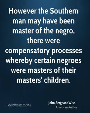 John Sergeant Wise - However the Southern man may have been master of the negro, there were compensatory processes whereby certain negroes were masters of their masters' children.