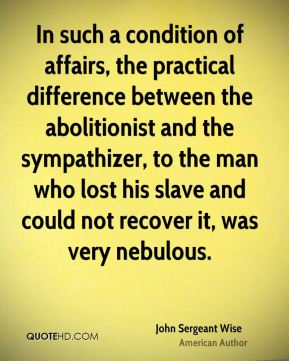 John Sergeant Wise - In such a condition of affairs, the practical difference between the abolitionist and the sympathizer, to the man who lost his slave and could not recover it, was very nebulous.