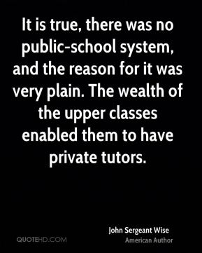 It is true, there was no public-school system, and the reason for it was very plain. The wealth of the upper classes enabled them to have private tutors.