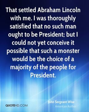 John Sergeant Wise - That settled Abraham Lincoln with me. I was thoroughly satisfied that no such man ought to be President; but I could not yet conceive it possible that such a monster would be the choice of a majority of the people for President.