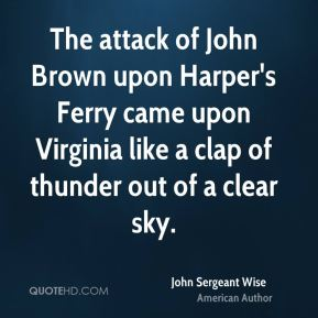 The attack of John Brown upon Harper's Ferry came upon Virginia like a clap of thunder out of a clear sky.