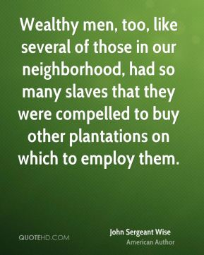 John Sergeant Wise - Wealthy men, too, like several of those in our neighborhood, had so many slaves that they were compelled to buy other plantations on which to employ them.