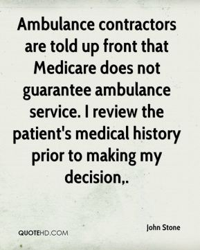 John Stone  - Ambulance contractors are told up front that Medicare does not guarantee ambulance service. I review the patient's medical history prior to making my decision.