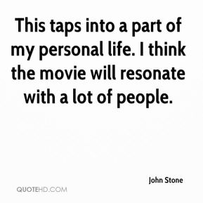 John Stone  - This taps into a part of my personal life. I think the movie will resonate with a lot of people.