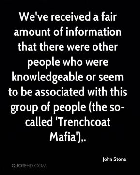 John Stone  - We've received a fair amount of information that there were other people who were knowledgeable or seem to be associated with this group of people (the so-called 'Trenchcoat Mafia').