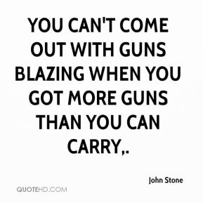 John Stone  - You can't come out with guns blazing when you got more guns than you can carry.