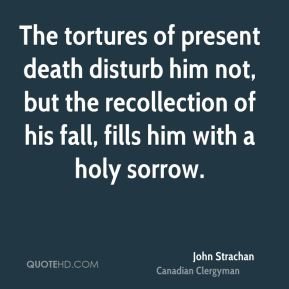 John Strachan - The tortures of present death disturb him not, but the recollection of his fall, fills him with a holy sorrow.