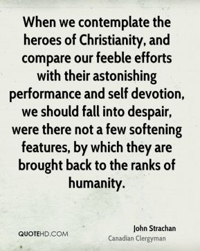 John Strachan - When we contemplate the heroes of Christianity, and compare our feeble efforts with their astonishing performance and self devotion, we should fall into despair, were there not a few softening features, by which they are brought back to the ranks of humanity.
