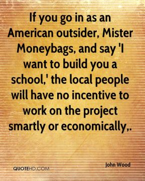 John Wood  - If you go in as an American outsider, Mister Moneybags, and say 'I want to build you a school,' the local people will have no incentive to work on the project smartly or economically.