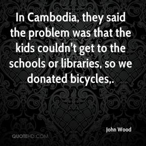 John Wood  - In Cambodia, they said the problem was that the kids couldn't get to the schools or libraries, so we donated bicycles.