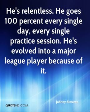 He's relentless. He goes 100 percent every single day, every single practice session. He's evolved into a major league player because of it.
