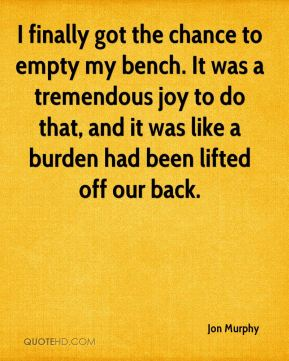 Jon Murphy  - I finally got the chance to empty my bench. It was a tremendous joy to do that, and it was like a burden had been lifted off our back.