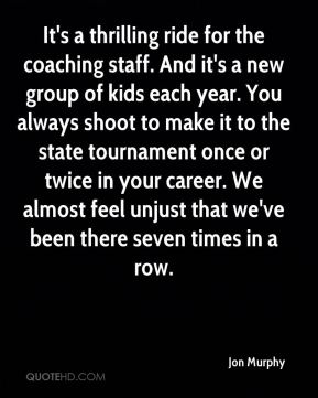 Jon Murphy  - It's a thrilling ride for the coaching staff. And it's a new group of kids each year. You always shoot to make it to the state tournament once or twice in your career. We almost feel unjust that we've been there seven times in a row.
