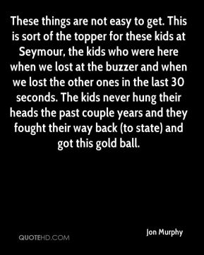 These things are not easy to get. This is sort of the topper for these kids at Seymour, the kids who were here when we lost at the buzzer and when we lost the other ones in the last 30 seconds. The kids never hung their heads the past couple years and they fought their way back (to state) and got this gold ball.