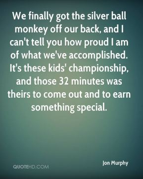Jon Murphy  - We finally got the silver ball monkey off our back, and I can't tell you how proud I am of what we've accomplished. It's these kids' championship, and those 32 minutes was theirs to come out and to earn something special.