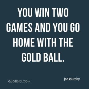 You win two games and you go home with the gold ball.