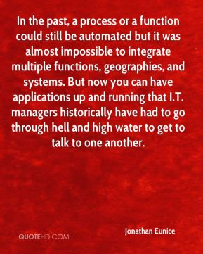 In the past, a process or a function could still be automated but it was almost impossible to integrate multiple functions, geographies, and systems. But now you can have applications up and running that I.T. managers historically have had to go through hell and high water to get to talk to one another.