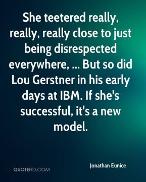 She teetered really, really, really close to just being disrespected everywhere, ... But so did Lou Gerstner in his early days at IBM. If she's successful, it's a new model.