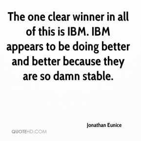 The one clear winner in all of this is IBM. IBM appears to be doing better and better because they are so damn stable.