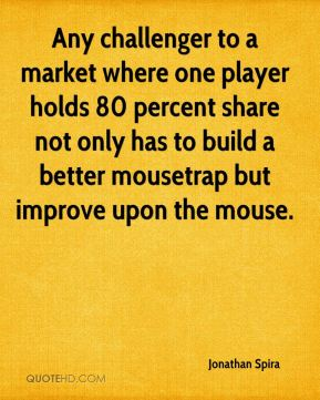 Jonathan Spira  - Any challenger to a market where one player holds 80 percent share not only has to build a better mousetrap but improve upon the mouse.