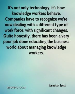 Jonathan Spira  - It's not only technology, it's how knowledge workers behave. Companies have to recognize we're now dealing with a different type of work force, with significant changes. Quite honestly, there has been a very poor job done educating the business world about managing knowledge workers.