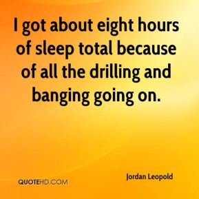 Jordan Leopold  - I got about eight hours of sleep total because of all the drilling and banging going on.