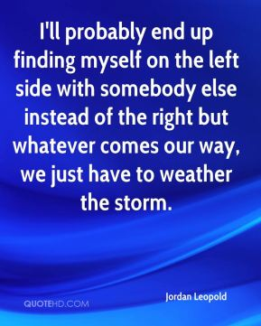 Jordan Leopold  - I'll probably end up finding myself on the left side with somebody else instead of the right but whatever comes our way, we just have to weather the storm.