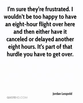 Jordan Leopold  - I'm sure they're frustrated. I wouldn't be too happy to have an eight-hour flight over here and then either have it canceled or delayed another eight hours. It's part of that hurdle you have to get over.
