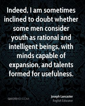 Joseph Lancaster - Indeed, I am sometimes inclined to doubt whether some men consider youth as rational and intelligent beings, with minds capable of expansion, and talents formed for usefulness.