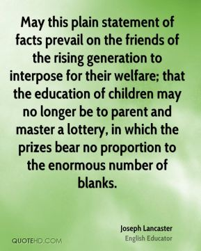 Joseph Lancaster - May this plain statement of facts prevail on the friends of the rising generation to interpose for their welfare; that the education of children may no longer be to parent and master a lottery, in which the prizes bear no proportion to the enormous number of blanks.