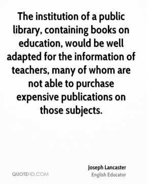 Joseph Lancaster - The institution of a public library, containing books on education, would be well adapted for the information of teachers, many of whom are not able to purchase expensive publications on those subjects.