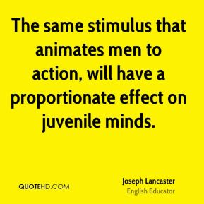 Joseph Lancaster - The same stimulus that animates men to action, will have a proportionate effect on juvenile minds.