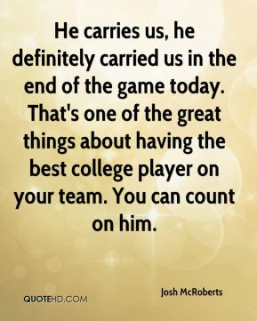 Josh McRoberts  - He carries us, he definitely carried us in the end of the game today. That's one of the great things about having the best college player on your team. You can count on him.
